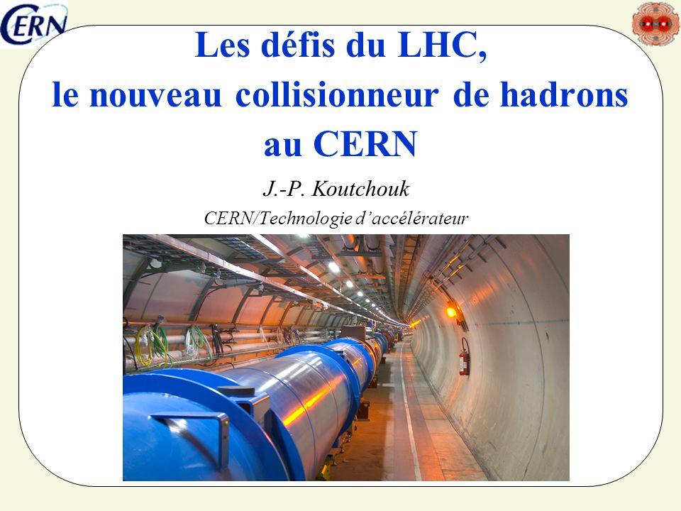 Les défis du LHC, le nouveau collisionneur de hadrons au CERN J.-P. Koutchouk CERN/Technologie daccélérateur