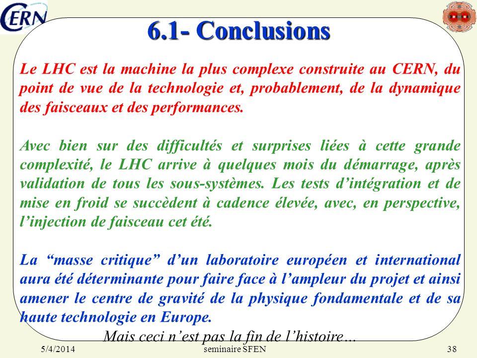 seminaire SFEN5/4/201438 6.1- Conclusions Le LHC est la machine la plus complexe construite au CERN, du point de vue de la technologie et, probablemen
