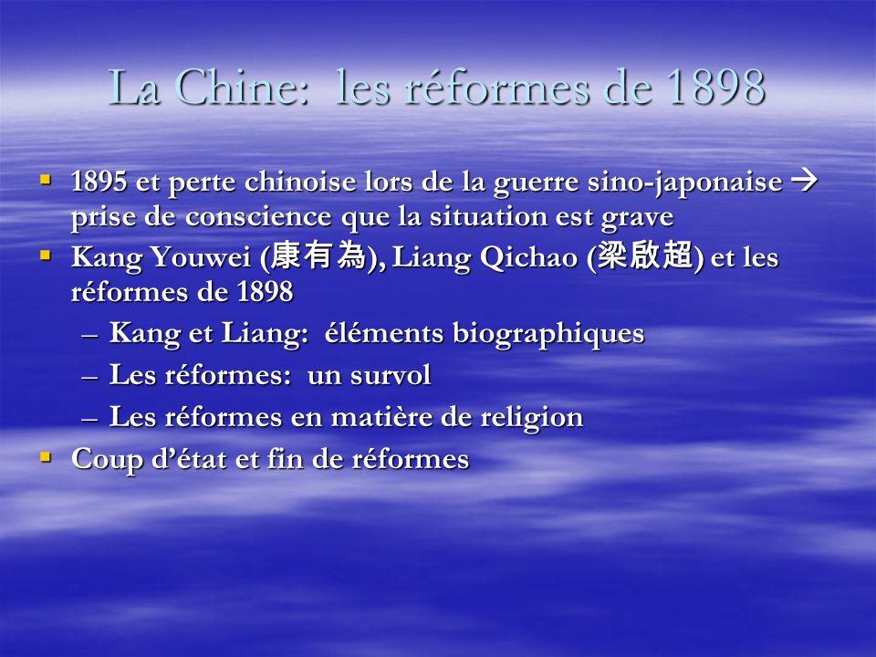 La Chine: les réformes de 1898 1895 et perte chinoise lors de la guerre sino-japonaise prise de conscience que la situation est grave 1895 et perte chinoise lors de la guerre sino-japonaise prise de conscience que la situation est grave Kang Youwei ( ), Liang Qichao ( ) et les réformes de 1898 Kang Youwei ( ), Liang Qichao ( ) et les réformes de 1898 –Kang et Liang: éléments biographiques –Les réformes: un survol –Les réformes en matière de religion Coup détat et fin de réformes Coup détat et fin de réformes