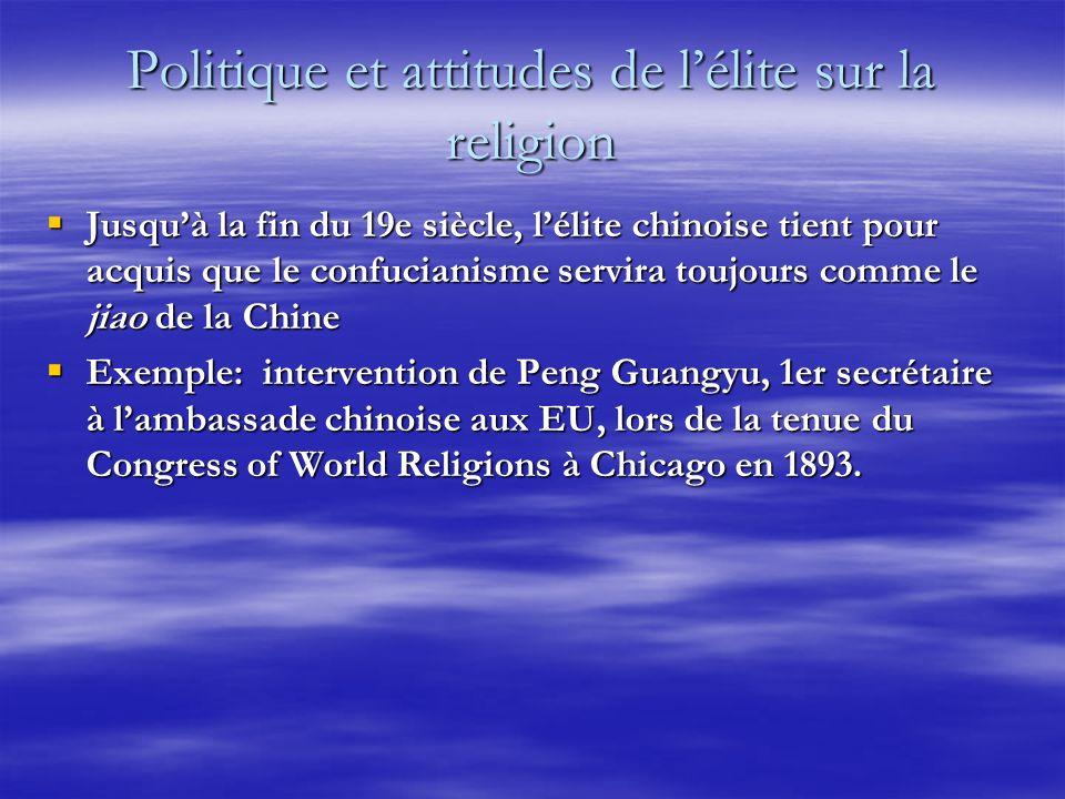 Politique et attitudes de lélite sur la religion Jusquà la fin du 19e siècle, lélite chinoise tient pour acquis que le confucianisme servira toujours comme le jiao de la Chine Jusquà la fin du 19e siècle, lélite chinoise tient pour acquis que le confucianisme servira toujours comme le jiao de la Chine Exemple: intervention de Peng Guangyu, 1er secrétaire à lambassade chinoise aux EU, lors de la tenue du Congress of World Religions à Chicago en 1893.