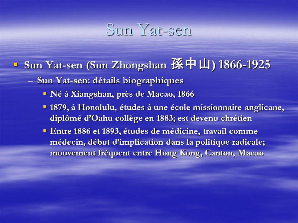 Sun Yat-sen Sun Yat-sen (Sun Zhongshan ) 1866-1925 Sun Yat-sen (Sun Zhongshan ) 1866-1925 –Sun Yat-sen: détails biographiques Né à Xiangshan, près de Macao, 1866 Né à Xiangshan, près de Macao, 1866 1879, à Honolulu, études à une école missionnaire anglicane, diplômé dOahu collège en 1883; est devenu chrétien 1879, à Honolulu, études à une école missionnaire anglicane, diplômé dOahu collège en 1883; est devenu chrétien Entre 1886 et 1893, études de médicine, travail comme médecin, début dimplication dans la politique radicale; mouvement fréquent entre Hong Kong, Canton, Macao Entre 1886 et 1893, études de médicine, travail comme médecin, début dimplication dans la politique radicale; mouvement fréquent entre Hong Kong, Canton, Macao