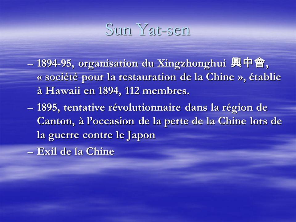 Sun Yat-sen –1894-95, organisation du Xingzhonghui, « société pour la restauration de la Chine », établie à Hawaii en 1894, 112 membres. –1895, tentat
