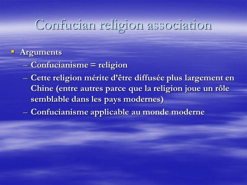 Confucian religion association Arguments Arguments –Confucianisme = religion –Cette religion mérite dêtre diffusée plus largement en Chine (entre autres parce que la religion joue un rôle semblable dans les pays modernes) –Confucianisme applicable au monde moderne
