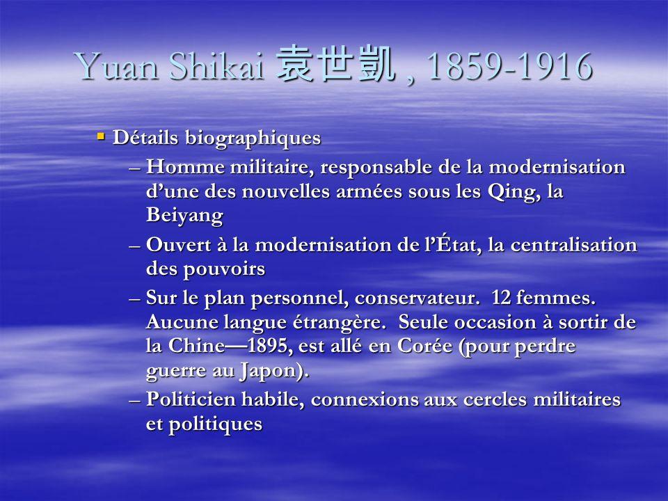 Yuan Shikai, 1859-1916 Détails biographiques Détails biographiques –Homme militaire, responsable de la modernisation dune des nouvelles armées sous les Qing, la Beiyang –Ouvert à la modernisation de lÉtat, la centralisation des pouvoirs –Sur le plan personnel, conservateur.