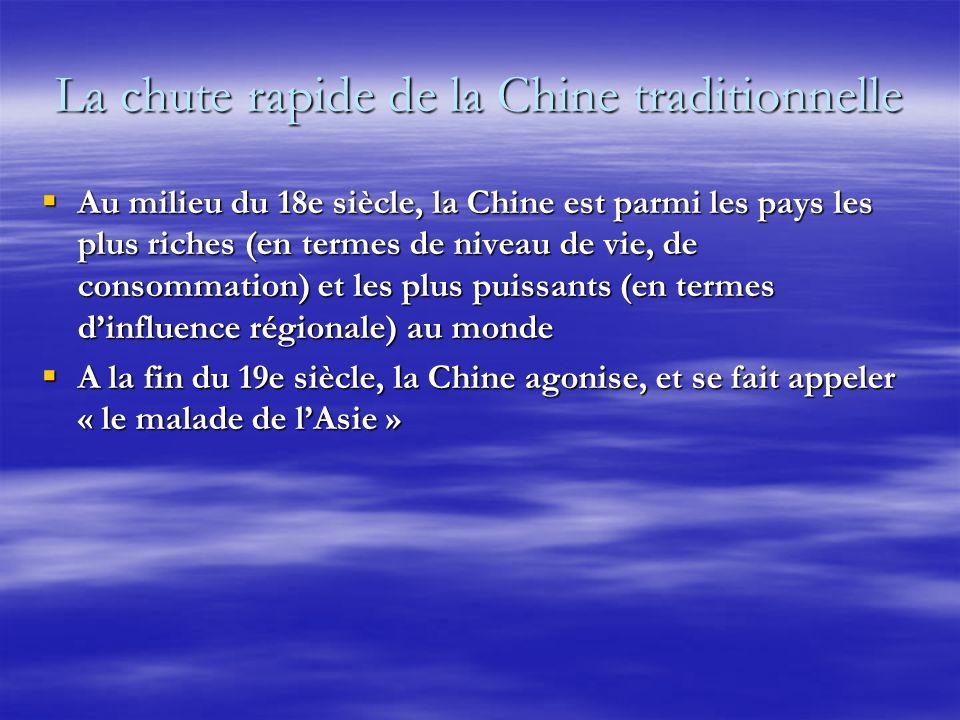 La chute rapide de la Chine traditionnelle Au milieu du 18e siècle, la Chine est parmi les pays les plus riches (en termes de niveau de vie, de consommation) et les plus puissants (en termes dinfluence régionale) au monde Au milieu du 18e siècle, la Chine est parmi les pays les plus riches (en termes de niveau de vie, de consommation) et les plus puissants (en termes dinfluence régionale) au monde A la fin du 19e siècle, la Chine agonise, et se fait appeler « le malade de lAsie » A la fin du 19e siècle, la Chine agonise, et se fait appeler « le malade de lAsie »