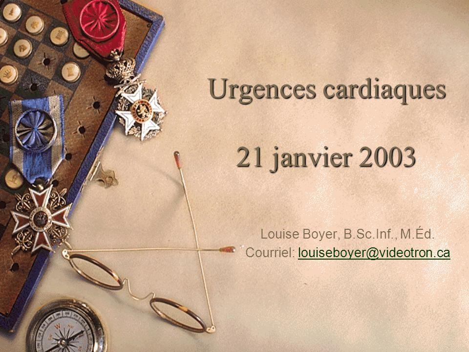 Urgences cardiaques 21 janvier 2003 Louise Boyer, B.Sc.Inf., M.Éd. Courriel: louiseboyer@videotron.calouiseboyer@videotron.ca