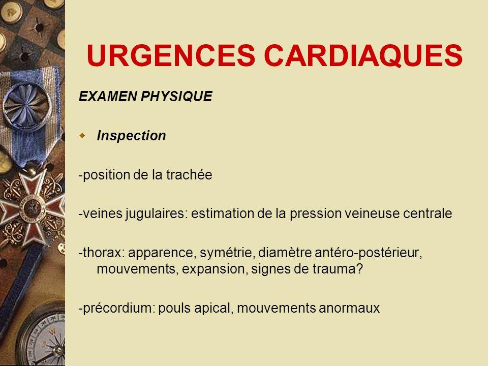 URGENCES CARDIAQUES EXAMEN PHYSIQUE Inspection -position de la trachée -veines jugulaires: estimation de la pression veineuse centrale -thorax: appare