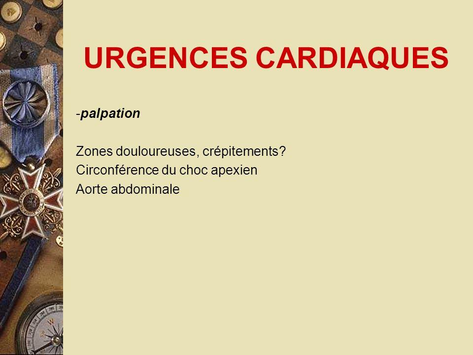 URGENCES CARDIAQUES -palpation Zones douloureuses, crépitements? Circonférence du choc apexien Aorte abdominale