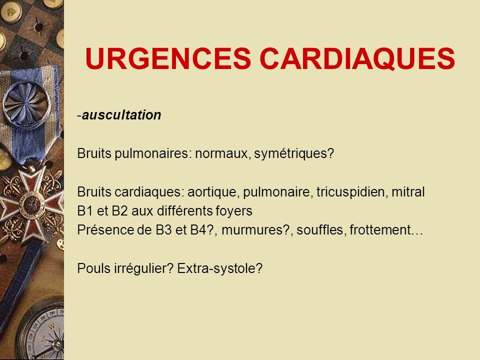 URGENCES CARDIAQUES -auscultation Bruits pulmonaires: normaux, symétriques? Bruits cardiaques: aortique, pulmonaire, tricuspidien, mitral B1 et B2 aux