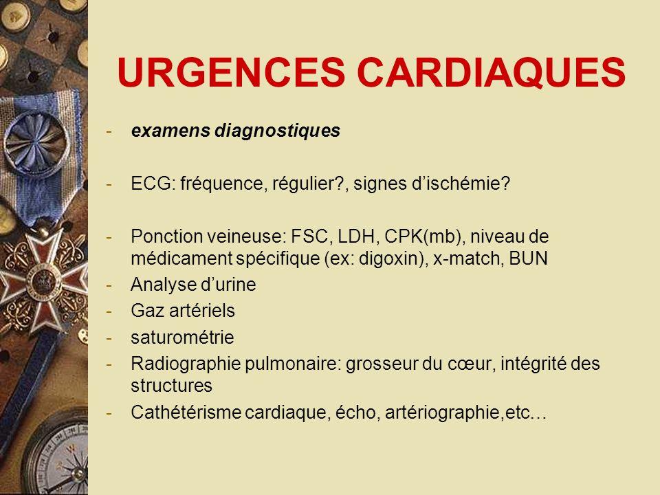 URGENCES CARDIAQUES -examens diagnostiques -ECG: fréquence, régulier?, signes dischémie? -Ponction veineuse: FSC, LDH, CPK(mb), niveau de médicament s