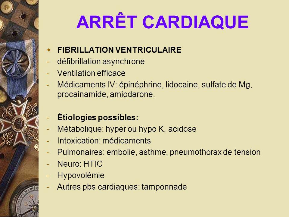 ARRÊT CARDIAQUE FIBRILLATION VENTRICULAIRE -défibrillation asynchrone -Ventilation efficace -Médicaments IV: épinéphrine, lidocaine, sulfate de Mg, pr