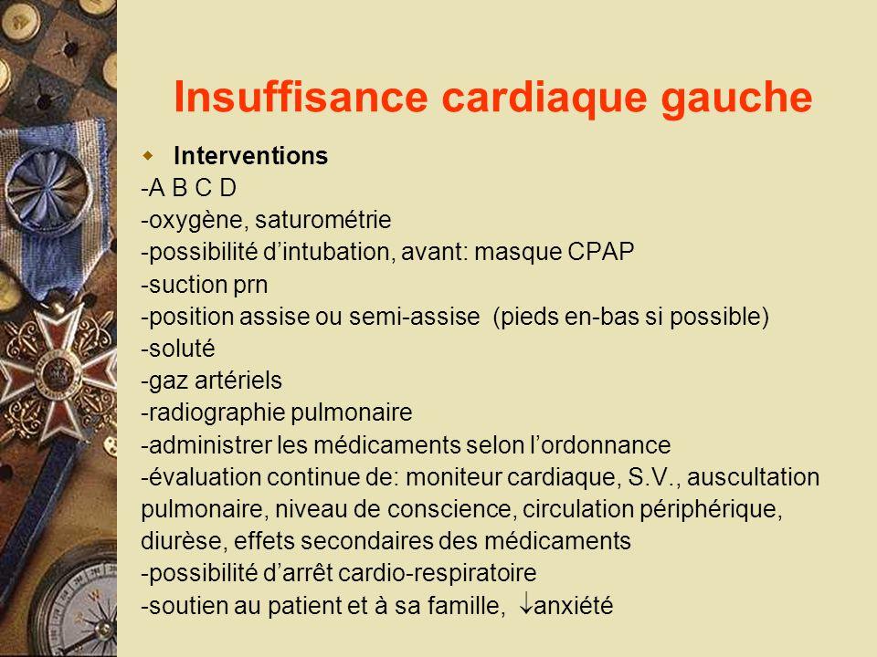 Insuffisance cardiaque gauche Interventions -A B C D -oxygène, saturométrie -possibilité dintubation, avant: masque CPAP -suction prn -position assise