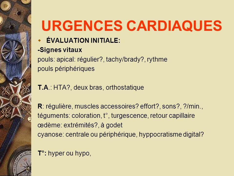URGENCES CARDIAQUES ÉVALUATION INITIALE: -Signes vitaux pouls: apical: régulier?, tachy/brady?, rythme pouls périphériques T.A.: HTA?, deux bras, orth