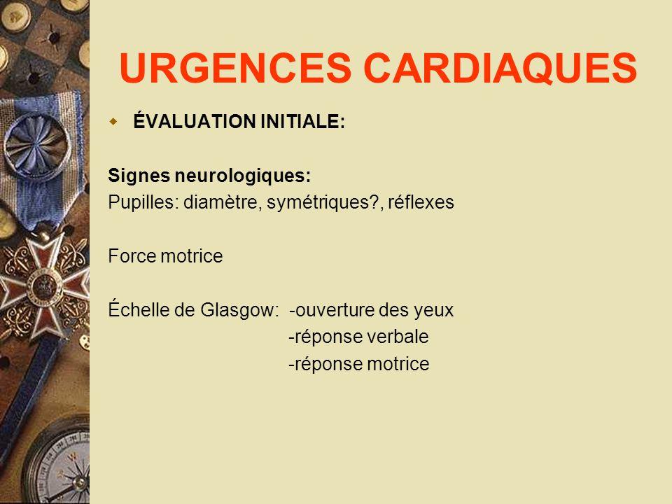 URGENCES CARDIAQUES ÉVALUATION INITIALE: Signes neurologiques: Pupilles: diamètre, symétriques?, réflexes Force motrice Échelle de Glasgow: -ouverture