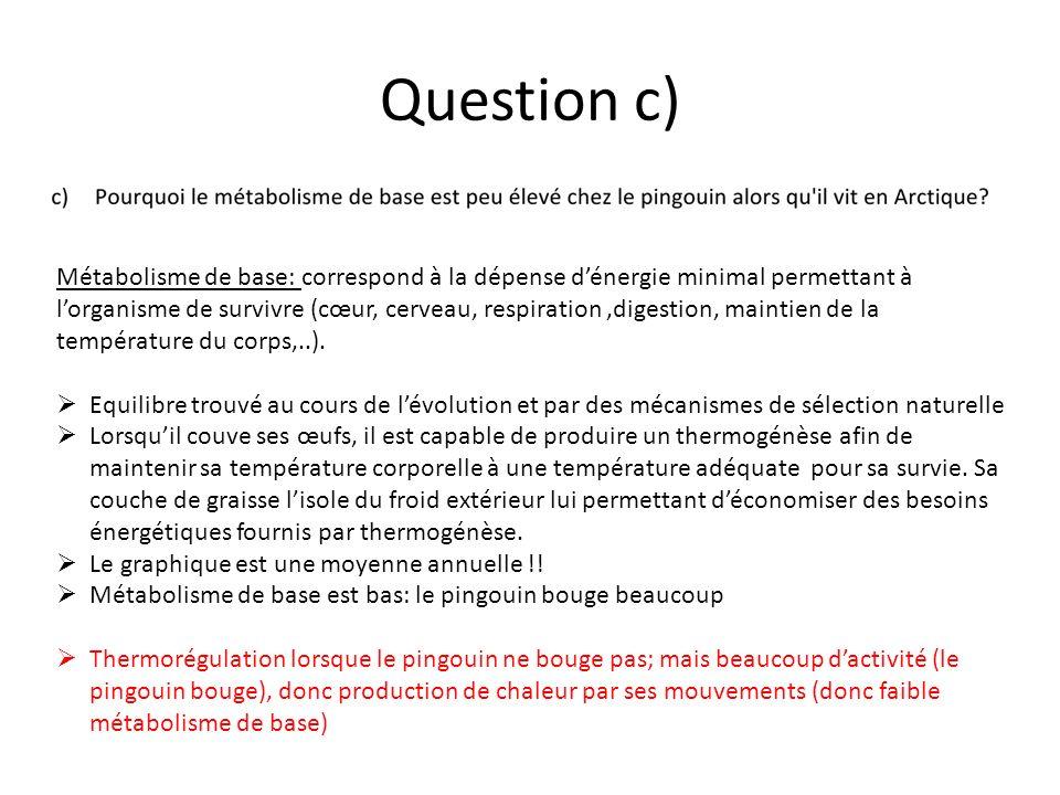 Question c) Métabolisme de base: correspond à la dépense dénergie minimal permettant à lorganisme de survivre (cœur, cerveau, respiration,digestion, m