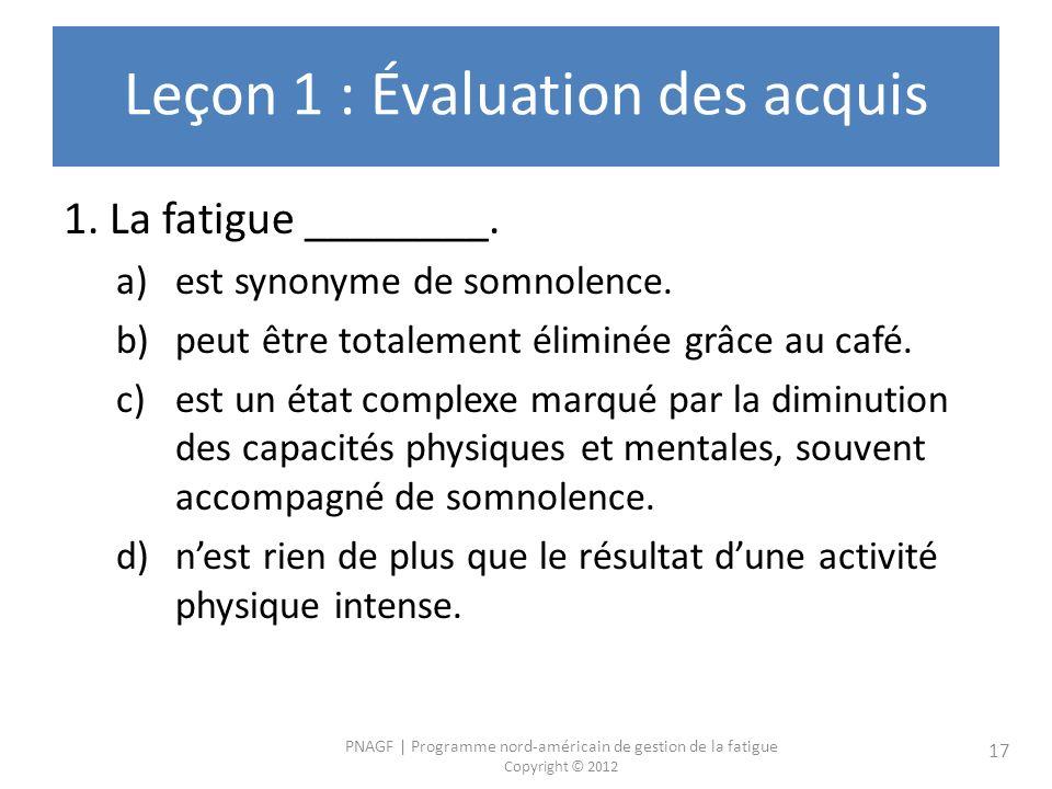 PNAGF | Programme nord-américain de gestion de la fatigue Copyright © 2012 17 Leçon 1 : Évaluation des acquis 1. La fatigue ________. a)est synonyme d