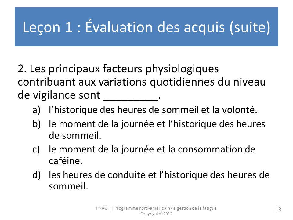 PNAGF | Programme nord-américain de gestion de la fatigue Copyright © 2012 18 Leçon 1 : Évaluation des acquis (suite) 2. Les principaux facteurs physi