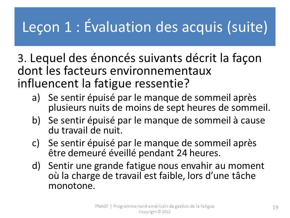 PNAGF | Programme nord-américain de gestion de la fatigue Copyright © 2012 19 Leçon 1 : Évaluation des acquis (suite) 3. Lequel des énoncés suivants d