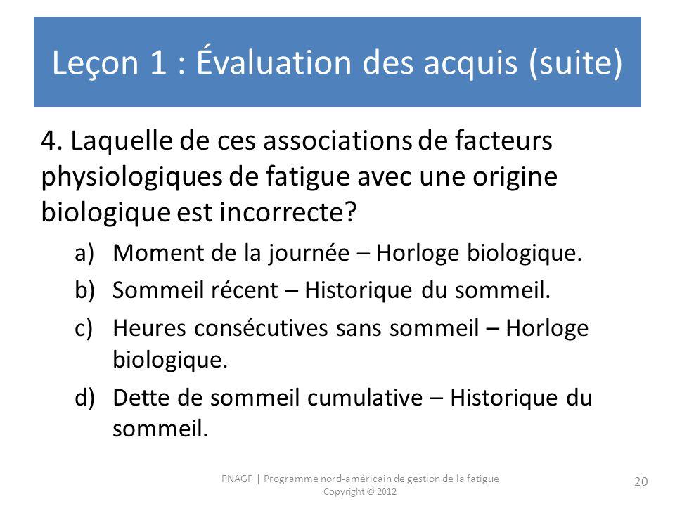 PNAGF | Programme nord-américain de gestion de la fatigue Copyright © 2012 20 Leçon 1 : Évaluation des acquis (suite) 4.