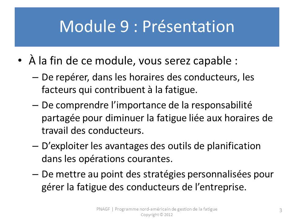 PNAGF | Programme nord-américain de gestion de la fatigue Copyright © 2012 3 Module 9 : Présentation À la fin de ce module, vous serez capable : – De repérer, dans les horaires des conducteurs, les facteurs qui contribuent à la fatigue.