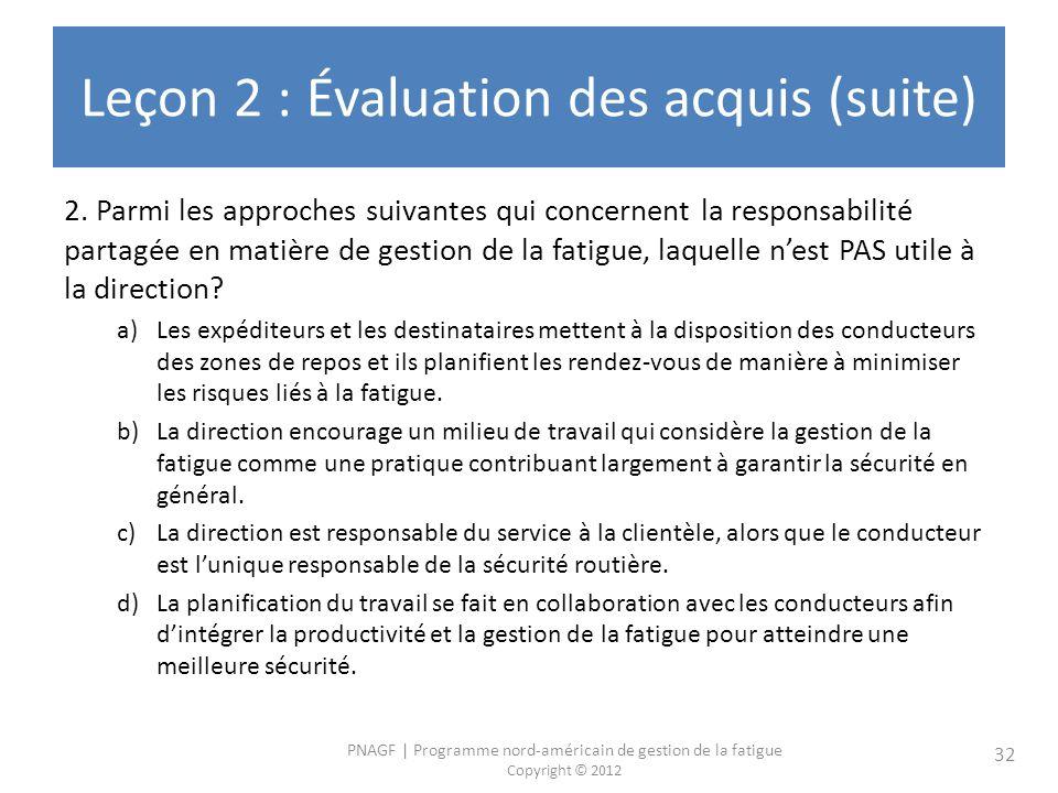 PNAGF | Programme nord-américain de gestion de la fatigue Copyright © 2012 32 Leçon 2 : Évaluation des acquis (suite) 2. Parmi les approches suivantes