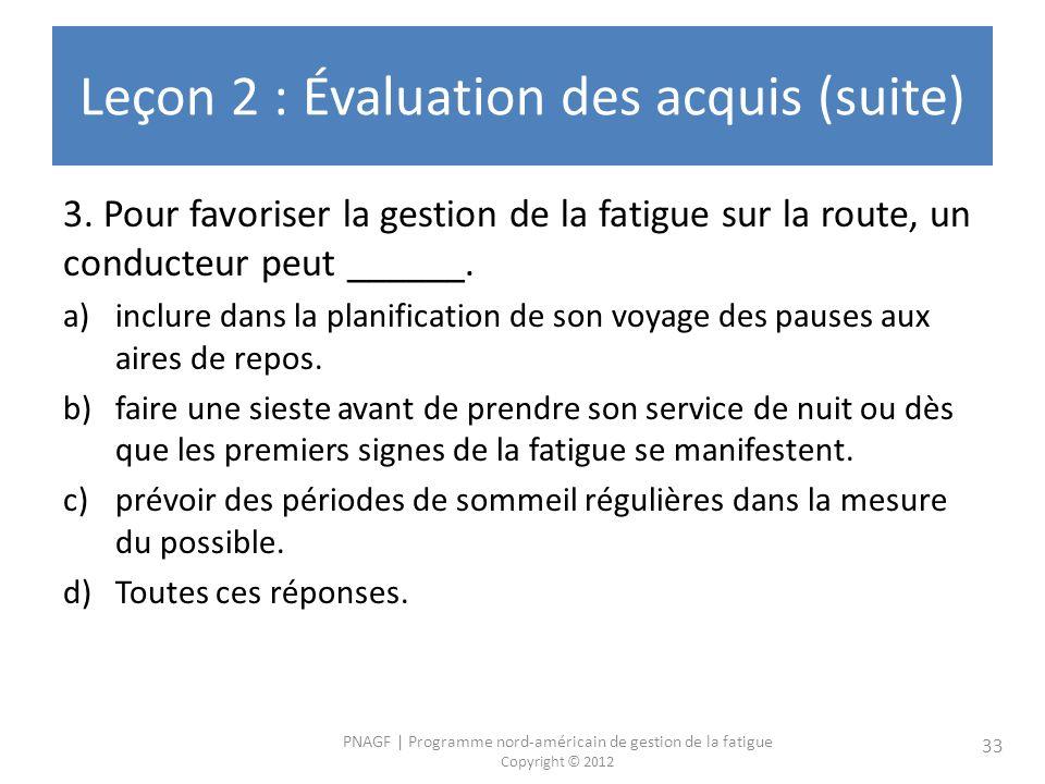 PNAGF | Programme nord-américain de gestion de la fatigue Copyright © 2012 33 Leçon 2 : Évaluation des acquis (suite) 3. Pour favoriser la gestion de