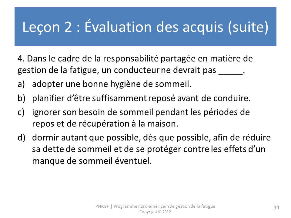 PNAGF | Programme nord-américain de gestion de la fatigue Copyright © 2012 34 Leçon 2 : Évaluation des acquis (suite) 4.