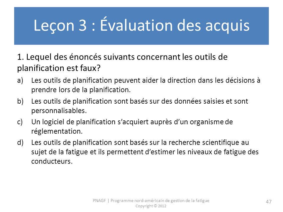 PNAGF | Programme nord-américain de gestion de la fatigue Copyright © 2012 47 Leçon 3 : Évaluation des acquis 1. Lequel des énoncés suivants concernan