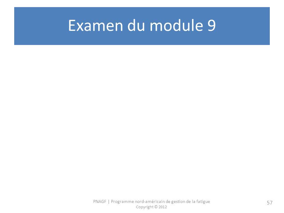 PNAGF | Programme nord-américain de gestion de la fatigue Copyright © 2012 57 Examen du module 9