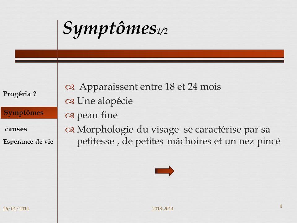 Apparaissent entre 18 et 24 mois Une alopécie peau fine Morphologie du visage se caractérise par sa petitesse, de petites mâchoires et un nez pincé 26/01/20142013-2014 4 Symptômes 1/2 Progéria .