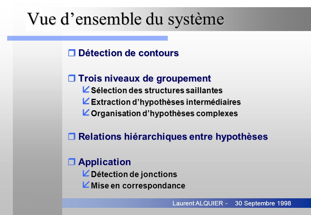 30 Septembre 1998Laurent ALQUIER - Mise en correspondance (2) rMéthode en deux étapes å Appariement temporel 4Elimination des appariements improbables å Appariement spatial 4Elimination des groupements improbables rPropriétés å Appariement en tant que groupement perceptuel å Admet des écarts importants entre images å Renforcement mutuel de deux types de groupements