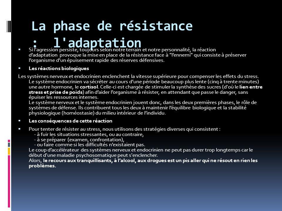 La phase de résistance : l adaptation Si l agression persiste, toujours selon notre terrain et notre personnalité, la réaction dadaptation provoque la mise en place de la résistance face à lennemi qui consiste à préserver lorganisme dun épuisement rapide des réserves défensives.