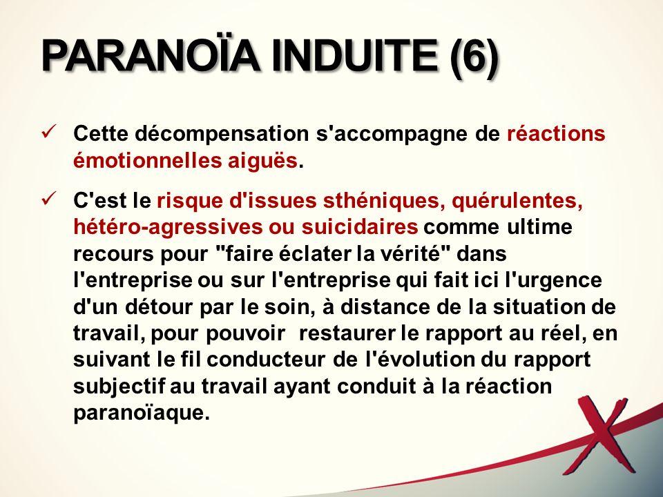 PARANOÏA INDUITE (6) Cette décompensation s'accompagne de réactions émotionnelles aiguës. C'est le risque d'issues sthéniques, quérulentes, hétéro-agr