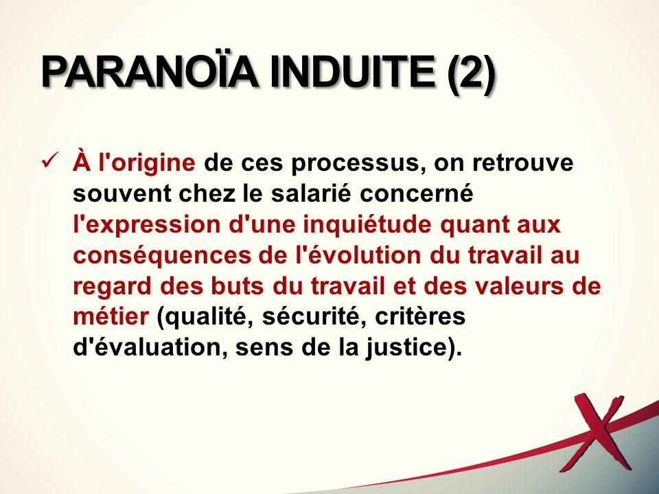 PARANOÏA INDUITE (2) À l'origine de ces processus, on retrouve souvent chez le salarié concerné l'expression d'une inquiétude quant aux conséquences d