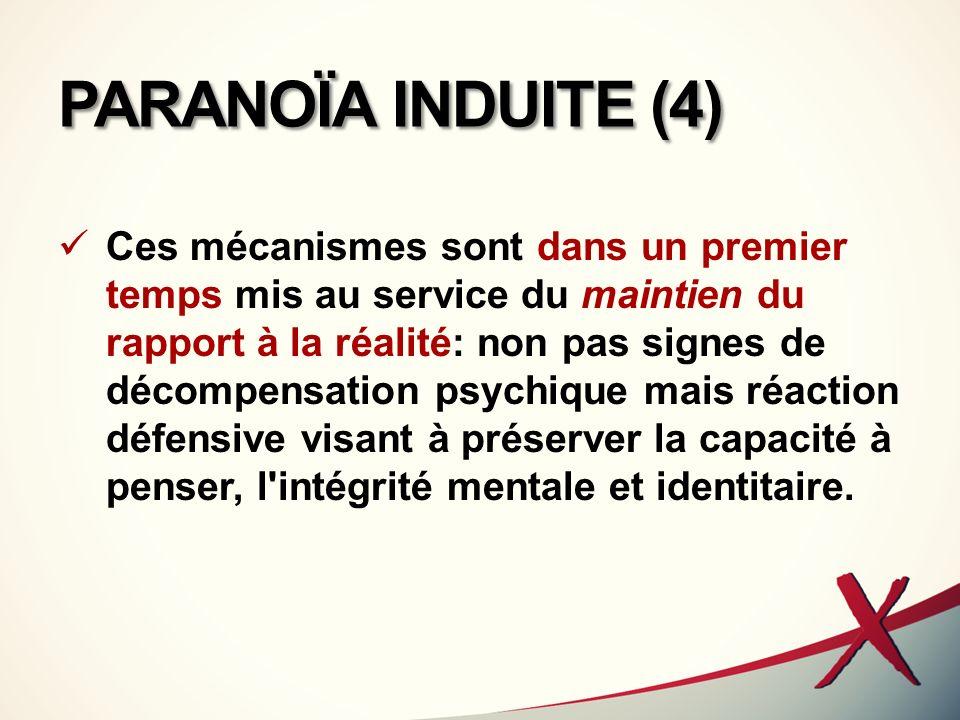 PARANOÏA INDUITE (4) Ces mécanismes sont dans un premier temps mis au service du maintien du rapport à la réalité: non pas signes de décompensation ps