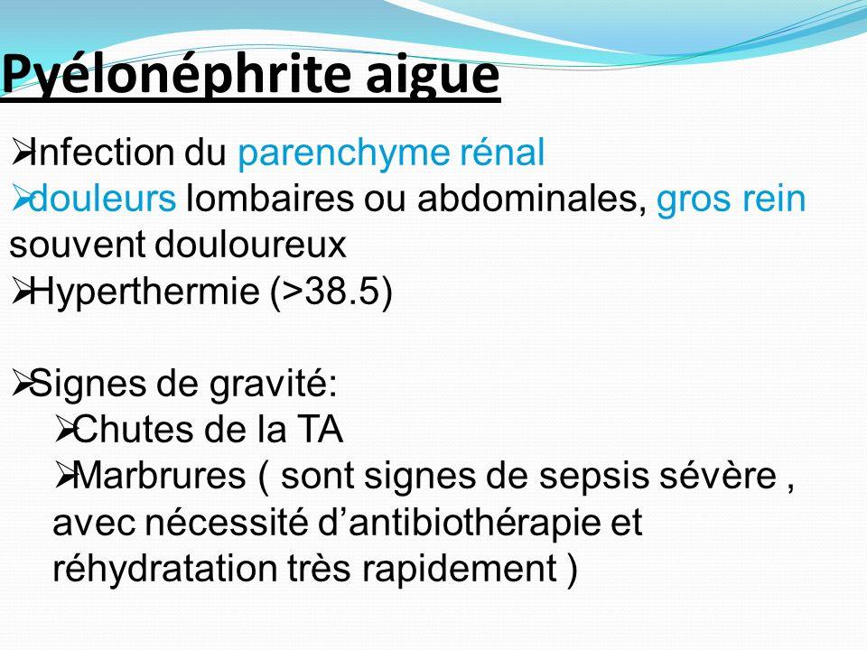 Infection du parenchyme rénal douleurs lombaires ou abdominales, gros rein souvent douloureux Hyperthermie (>38.5) Signes de gravité: Chutes de la TA Marbrures ( sont signes de sepsis sévère, avec nécessité dantibiothérapie et réhydratation très rapidement ) Pyélonéphrite aigue