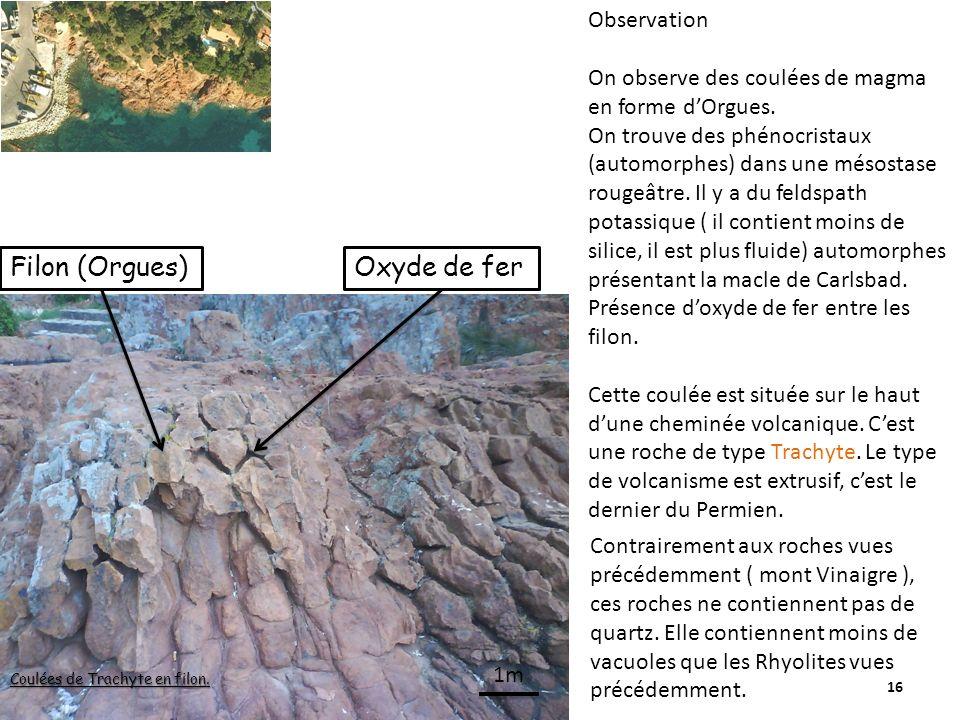 16 Filon (Orgues) Coulées de Trachyte en filon. Oxyde de fer Observation On observe des coulées de magma en forme dOrgues. On trouve des phénocristaux