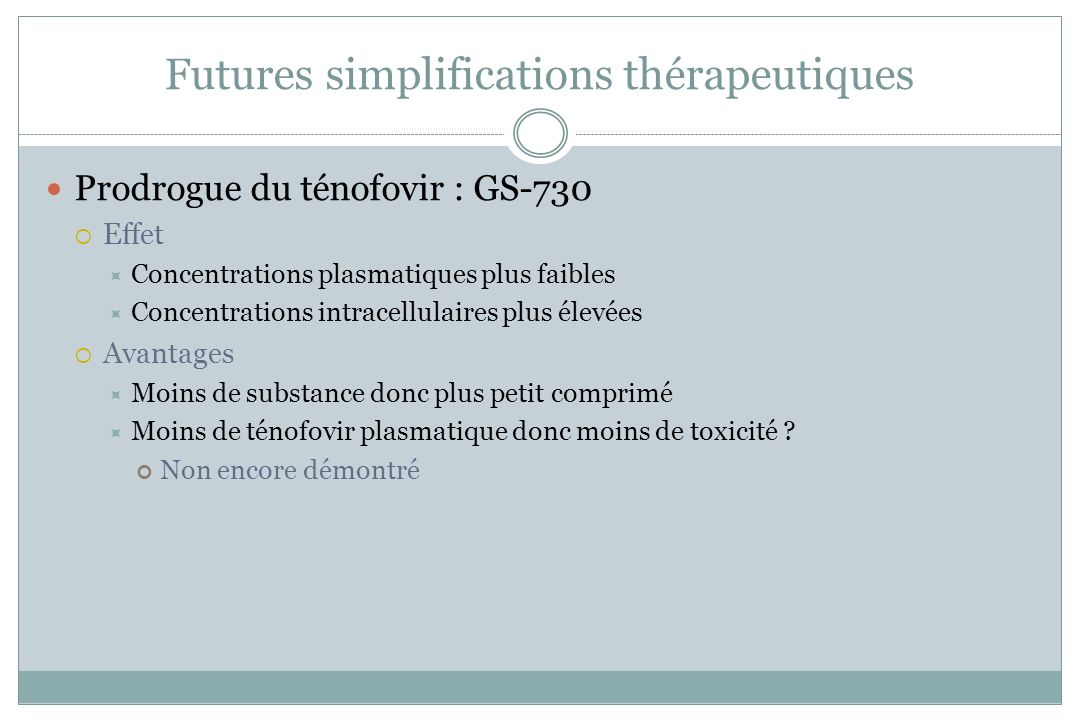 Futures simplifications thérapeutiques Prodrogue du ténofovir : GS-730 Effet Concentrations plasmatiques plus faibles Concentrations intracellulaires