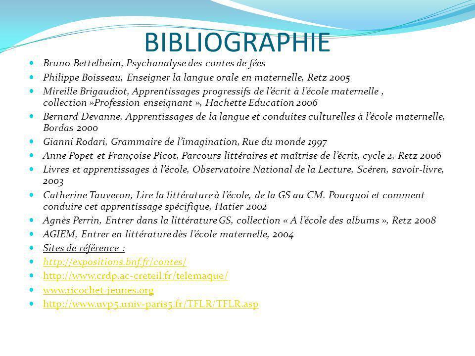 BIBLIOGRAPHIE Bruno Bettelheim, Psychanalyse des contes de fées Philippe Boisseau, Enseigner la langue orale en maternelle, Retz 2005 Mireille Brigaud