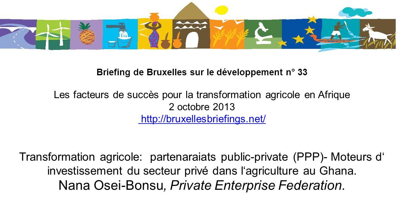 Briefing de Bruxelles sur le développement n° 33 Les facteurs de succès pour la transformation agricole en Afrique 2 octobre 2013 http://bruxellesbriefings.net/ Transformation agricole: partenaraiats public-private (PPP)- Moteurs d investissement du secteur privé dans lagriculture au Ghana.