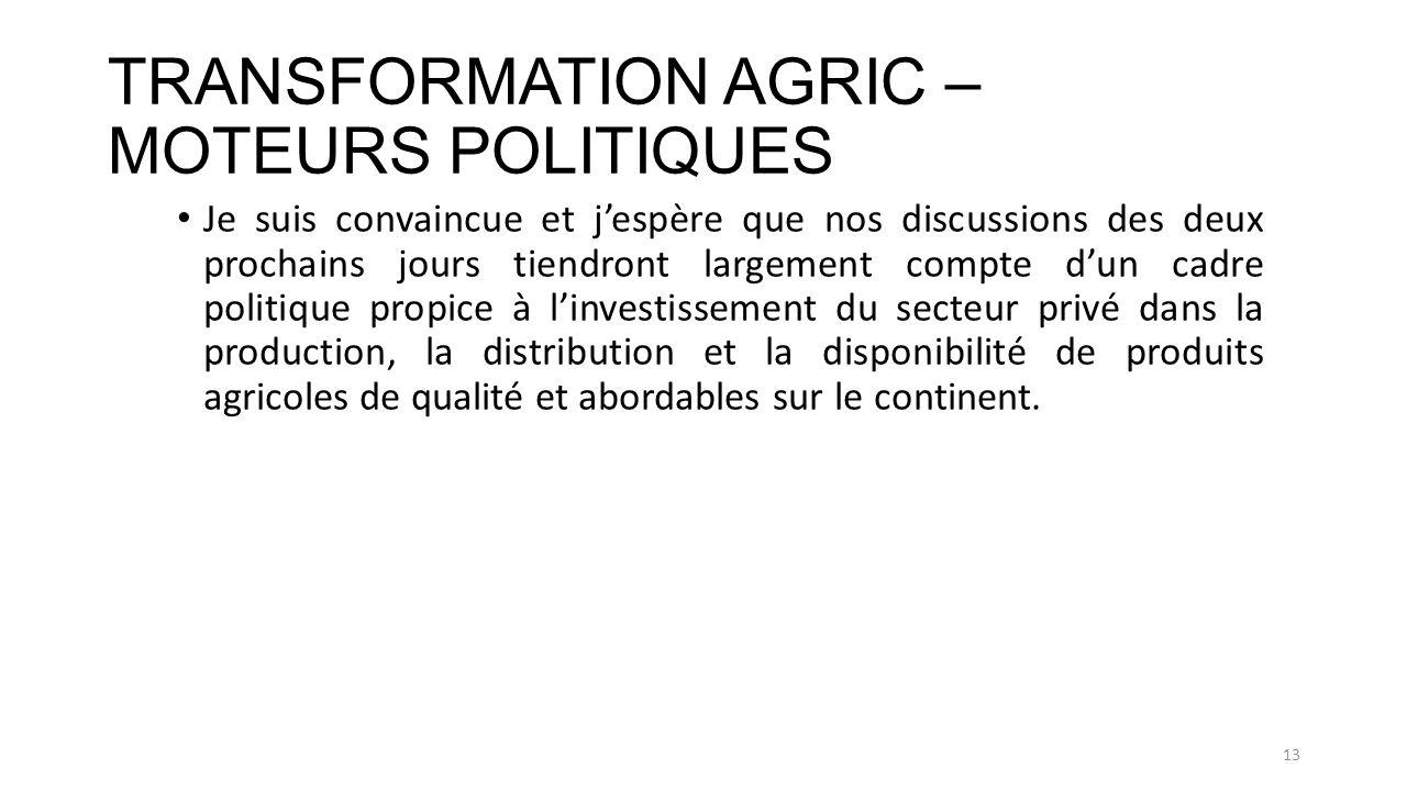 TRANSFORMATION AGRIC – MOTEURS POLITIQUES Je suis convaincue et jespère que nos discussions des deux prochains jours tiendront largement compte dun cadre politique propice à linvestissement du secteur privé dans la production, la distribution et la disponibilité de produits agricoles de qualité et abordables sur le continent.