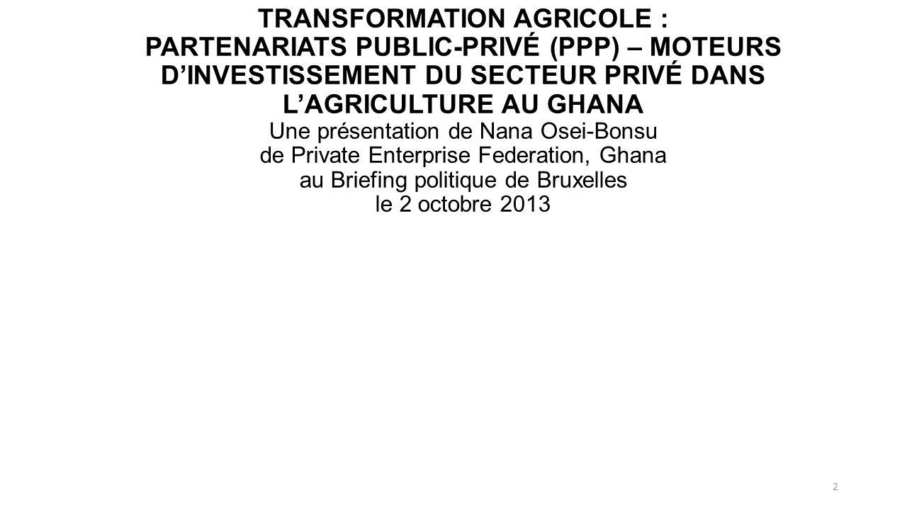 TRANSFORMATION AGRICOLE : PARTENARIATS PUBLIC-PRIVÉ (PPP) – MOTEURS DINVESTISSEMENT DU SECTEUR PRIVÉ DANS LAGRICULTURE AU GHANA Une présentation de Nana Osei-Bonsu de Private Enterprise Federation, Ghana au Briefing politique de Bruxelles le 2 octobre 2013 2