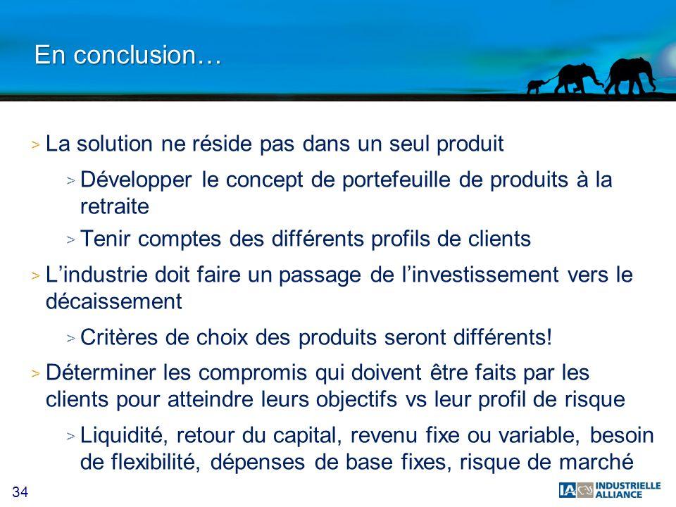 34 En conclusion… > La solution ne réside pas dans un seul produit > Développer le concept de portefeuille de produits à la retraite > Tenir comptes d