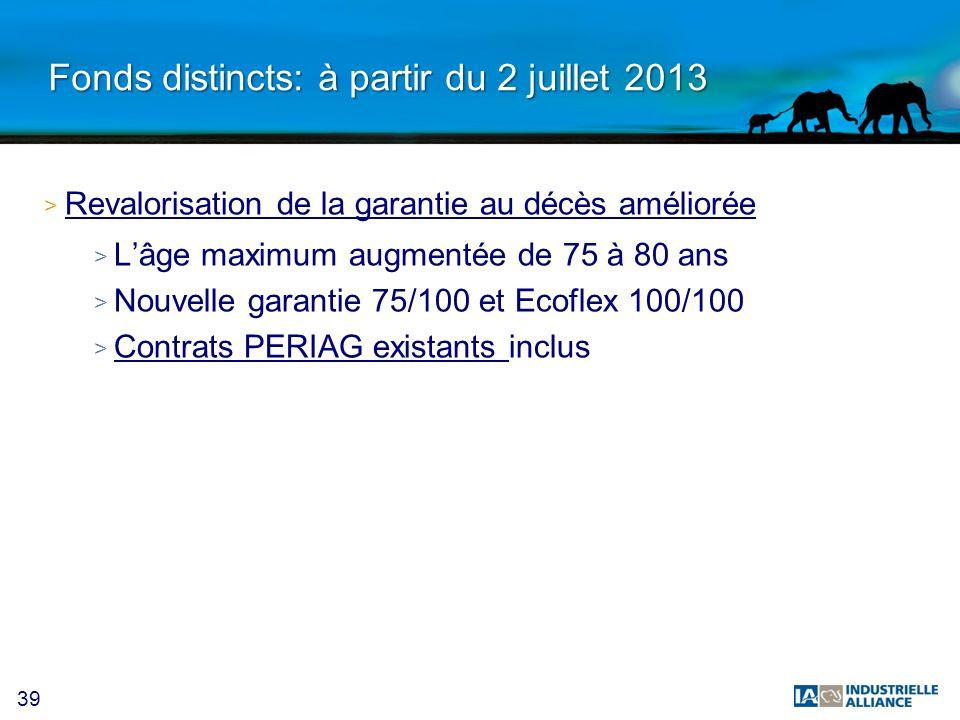 39 Fonds distincts: à partir du 2 juillet 2013 > Revalorisation de la garantie au décès améliorée > Lâge maximum augmentée de 75 à 80 ans > Nouvelle g