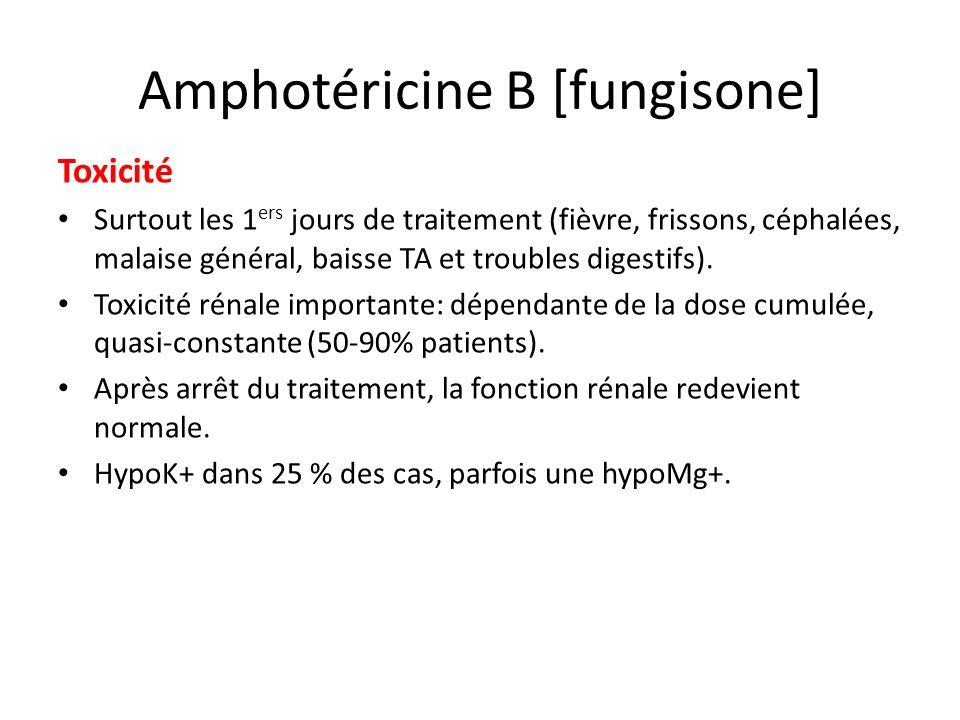 Amphotéricine B [fungisone] Toxicité Surtout les 1 ers jours de traitement (fièvre, frissons, céphalées, malaise général, baisse TA et troubles digest