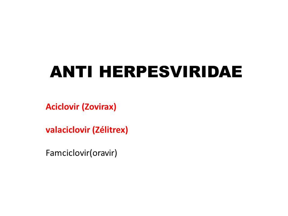 ANTI HERPESVIRIDAE Aciclovir (Zovirax) valaciclovir (Zélitrex) Famciclovir(oravir)