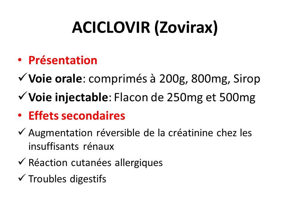 ACICLOVIR (Zovirax) Présentation Voie orale: comprimés à 200g, 800mg, Sirop Voie injectable: Flacon de 250mg et 500mg Effets secondaires Augmentation