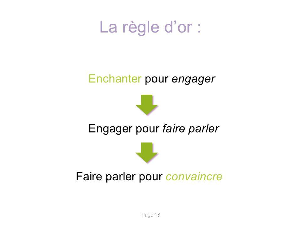 La règle dor : Enchanter pour engager Engager pour faire parler Faire parler pour convaincre Page 18