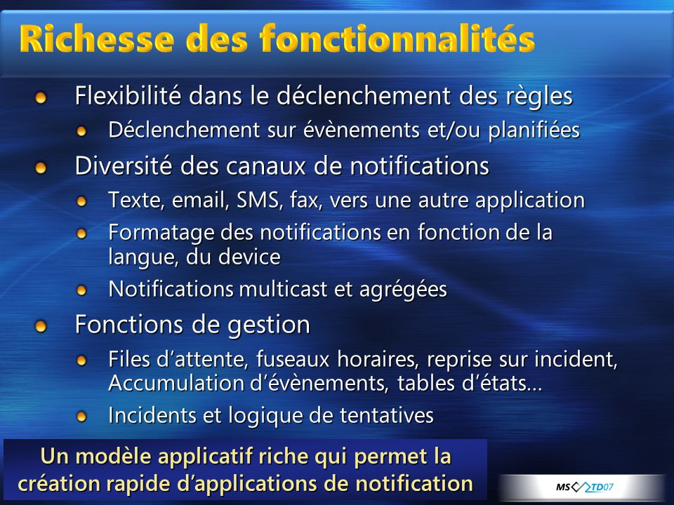 Flexibilité dans le déclenchement des règles Déclenchement sur évènements et/ou planifiées Diversité des canaux de notifications Texte, email, SMS, fax, vers une autre application Formatage des notifications en fonction de la langue, du device Notifications multicast et agrégées Fonctions de gestion Files dattente, fuseaux horaires, reprise sur incident, Accumulation dévènements, tables détats… Incidents et logique de tentatives Un modèle applicatif riche qui permet la création rapide dapplications de notification