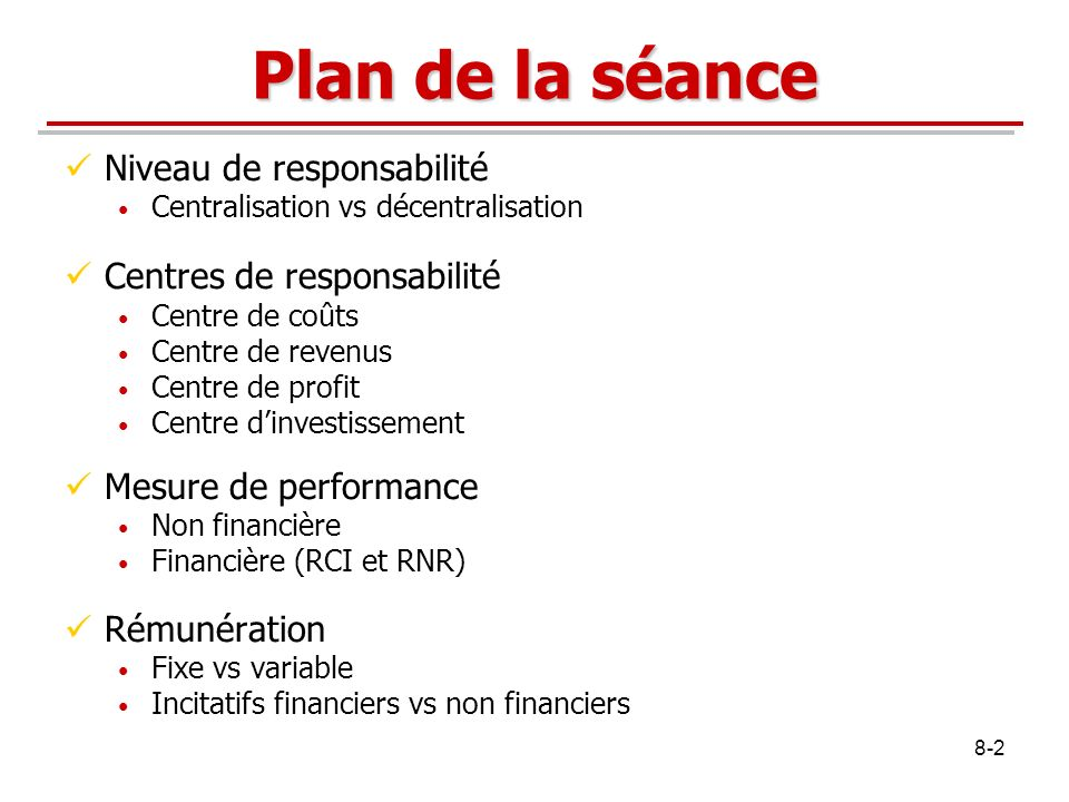 8-2 Plan de la séance Niveau de responsabilité Centralisation vs décentralisation Centres de responsabilité Centre de coûts Centre de revenus Centre d